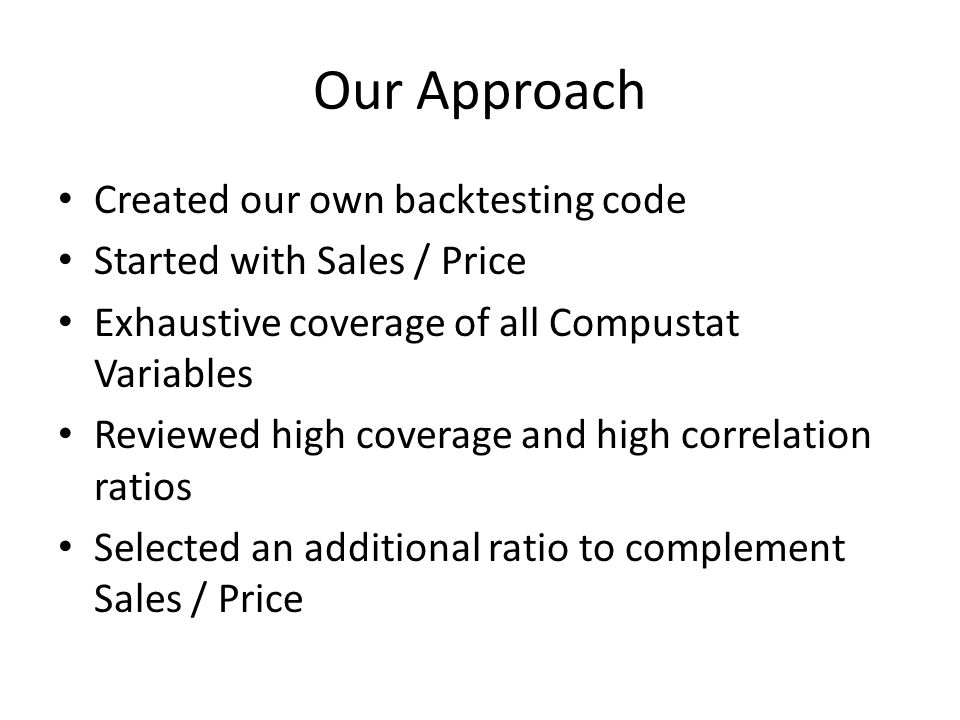 Our Approach Created our own backtesting code Started with Sales / Price Exhaustive coverage of all Compustat Variables Reviewed high coverage and high correlation ratios Selected an additional ratio to complement Sales / Price
