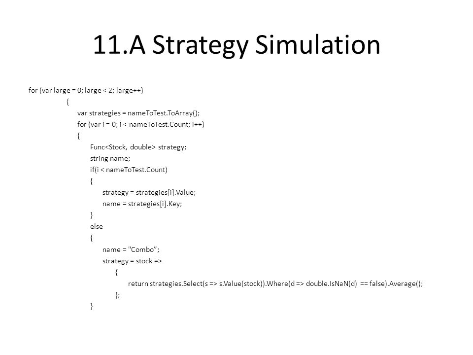 11.A Strategy Simulation for (var large = 0; large < 2; large++) { var strategies = nameToTest.ToArray(); for (var i = 0; i < nameToTest.Count; i++) { Func strategy; string name; if(i < nameToTest.Count) { strategy = strategies[i].Value; name = strategies[i].Key; } else { name = Combo ; strategy = stock => { return strategies.Select(s => s.Value(stock)).Where(d => double.IsNaN(d) == false).Average(); }; }