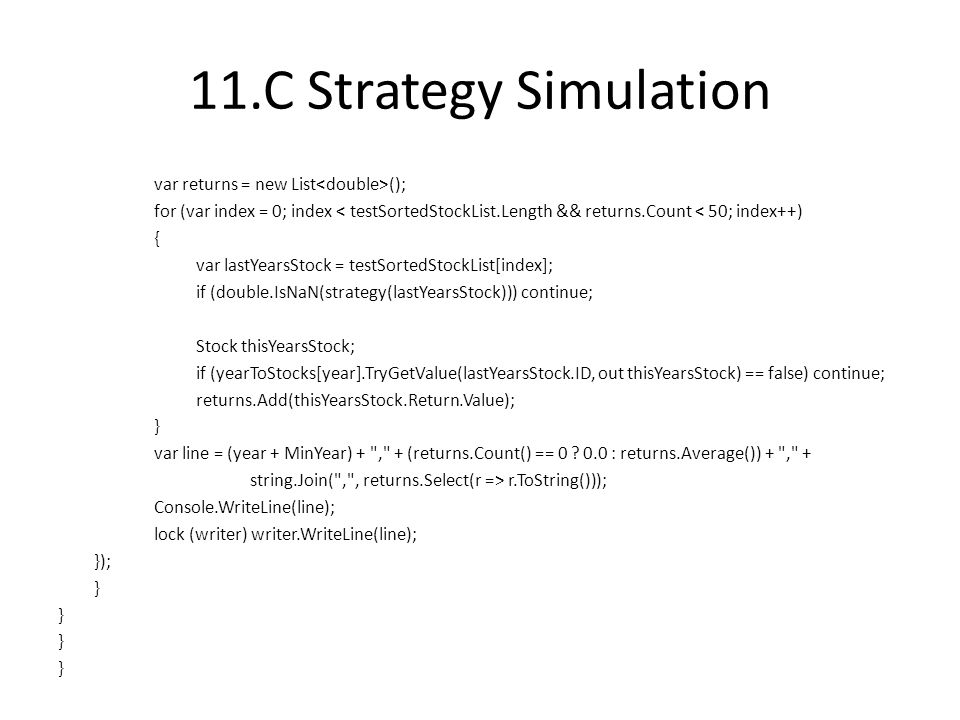11.C Strategy Simulation var returns = new List (); for (var index = 0; index < testSortedStockList.Length && returns.Count < 50; index++) { var lastYearsStock = testSortedStockList[index]; if (double.IsNaN(strategy(lastYearsStock))) continue; Stock thisYearsStock; if (yearToStocks[year].TryGetValue(lastYearsStock.ID, out thisYearsStock) == false) continue; returns.Add(thisYearsStock.Return.Value); } var line = (year + MinYear) + , + (returns.Count() == 0 .