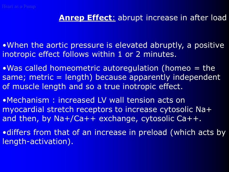 Heart as a Pump Anrep Effect: abrupt increase in after load When the aortic pressure is elevated abruptly, a positive inotropic effect follows within 1 or 2 minutes.