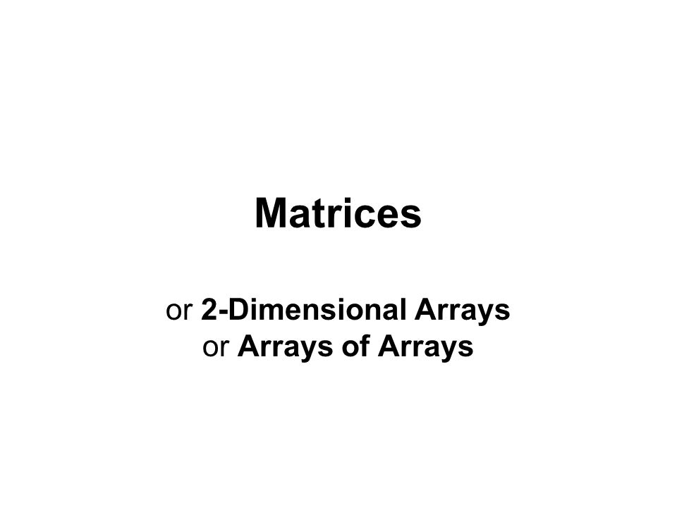 Matrices or 2-Dimensional Arrays or Arrays of Arrays