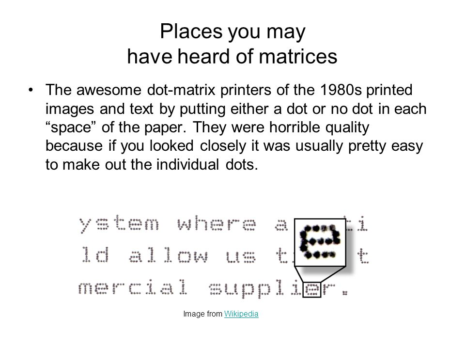 Places you may have heard of matrices The awesome dot-matrix printers of the 1980s printed images and text by putting either a dot or no dot in each ""
