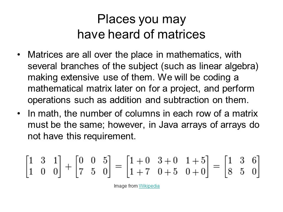 Places you may have heard of matrices The use of the term matrix in the horrible 1999 movie The Matrix doesn t really correspond to how we use the term in this class, although I guess maybe the green grid patterns of characters used to represent code in the movie could be stored in arrays of arrays.