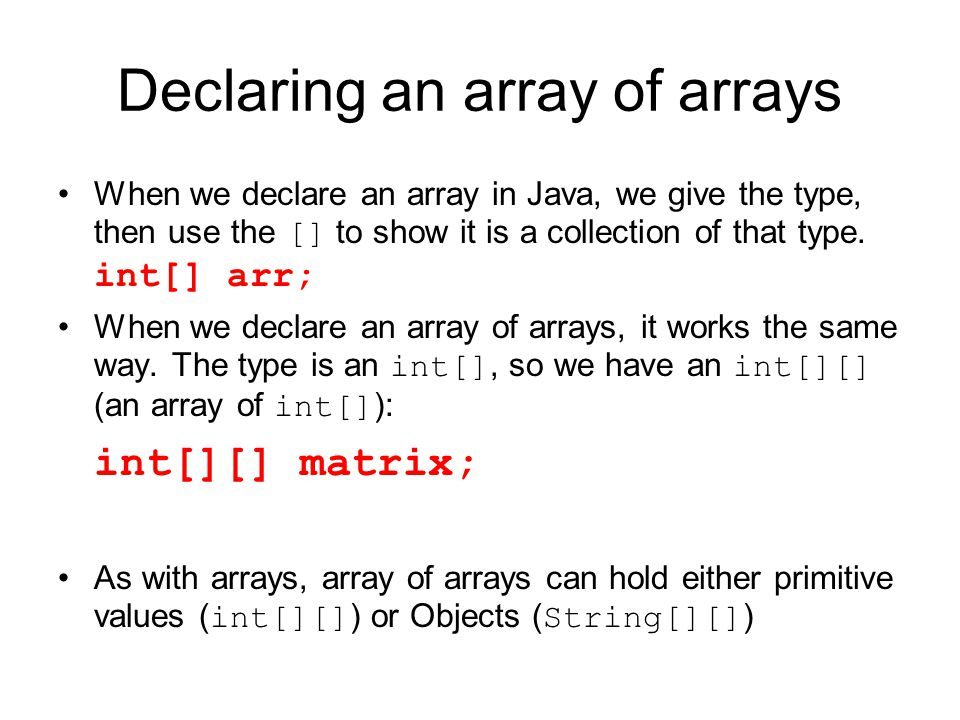 Declaring an array of arrays When we declare an array in Java, we give the type, then use the [] to show it is a collection of that type. int[] arr; W
