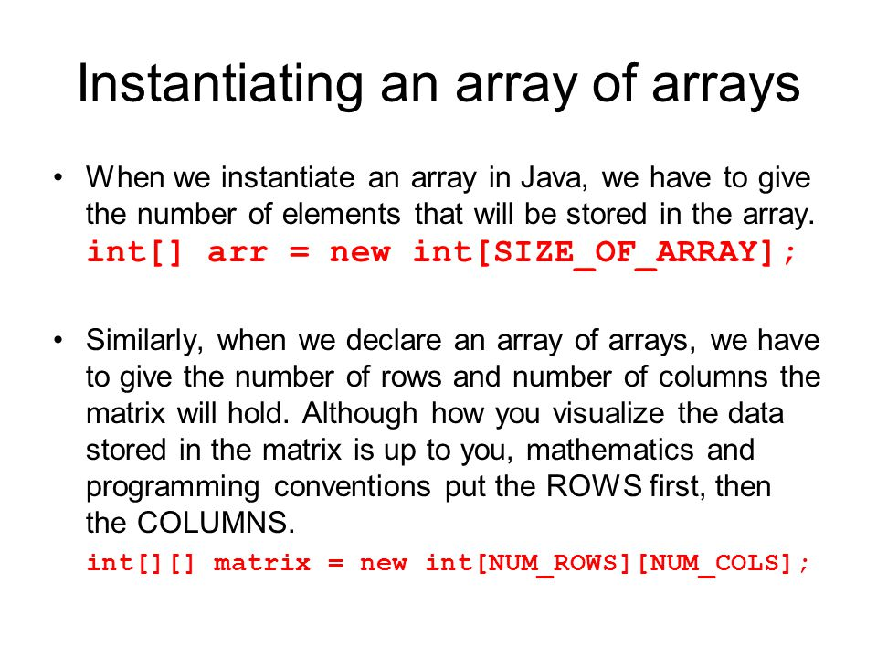 Instantiating an array of arrays When we instantiate an array in Java, we have to give the number of elements that will be stored in the array. int[]