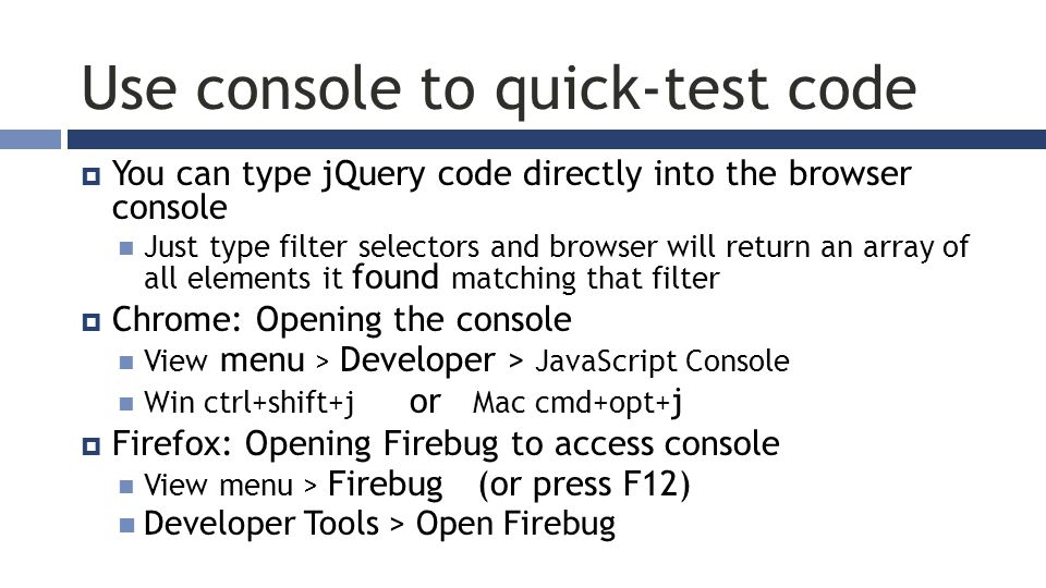 Use console to quick-test code  You can type jQuery code directly into the browser console Just type filter selectors and browser will return an array of all elements it found matching that filter  Chrome: Opening the console View menu > Developer > JavaScript Console Win ctrl+shift+j or Mac cmd+opt+ j  Firefox: Opening Firebug to access console View menu > Firebug (or press F12) Developer Tools > Open Firebug