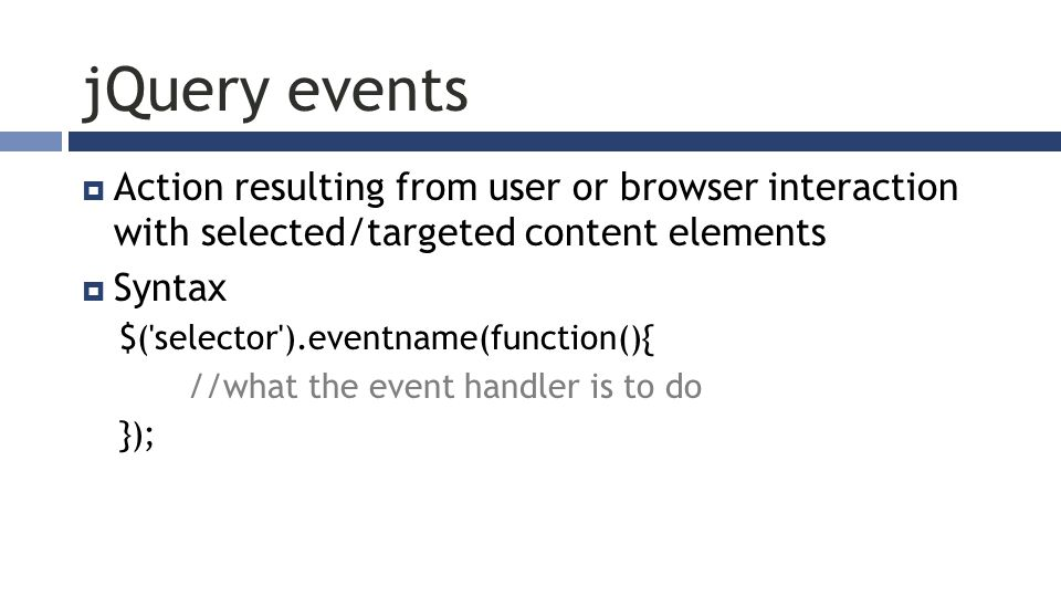 jQuery events  Action resulting from user or browser interaction with selected/targeted content elements  Syntax $( selector ).eventname(function(){ //what the event handler is to do });