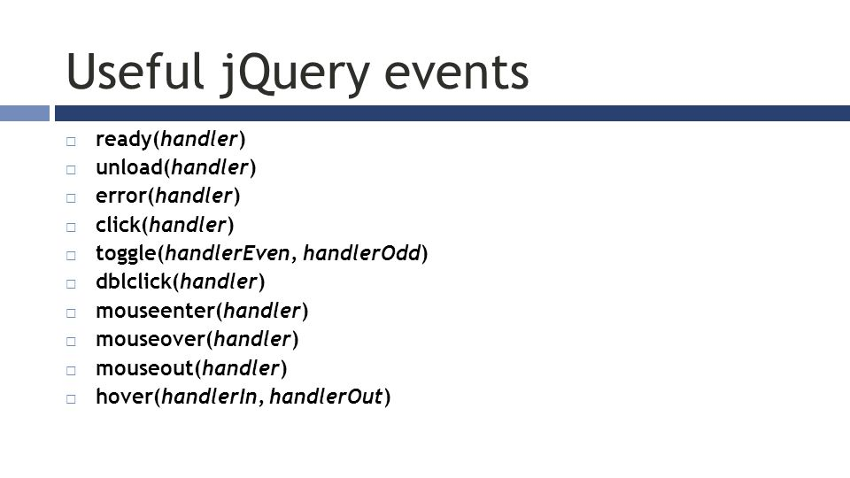 Useful jQuery events  ready(handler)  unload(handler)  error(handler)  click(handler)  toggle(handlerEven, handlerOdd)  dblclick(handler)  mouseenter(handler)  mouseover(handler)  mouseout(handler)  hover(handlerIn, handlerOut)