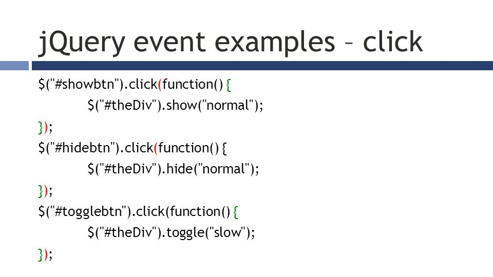 jQuery event examples – click $( #showbtn ).click(function() { $( #theDiv ).show( normal ); }); $( #hidebtn ).click(function() { $( #theDiv ).hide( normal ); }); $( #togglebtn ).click(function() { $( #theDiv ).toggle( slow ); });