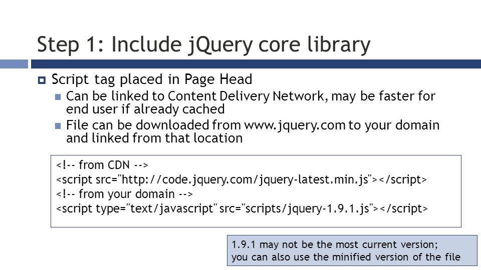 Step 1: Include jQuery core library  Script tag placed in Page Head Can be linked to Content Delivery Network, may be faster for end user if already cached File can be downloaded from www.jquery.com to your domain and linked from that location 1.9.1 may not be the most current version; you can also use the minified version of the file