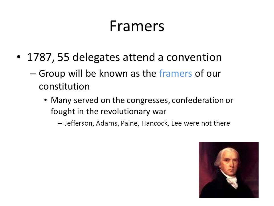 Framers 1787, 55 delegates attend a convention – Group will be known as the framers of our constitution Many served on the congresses, confederation o