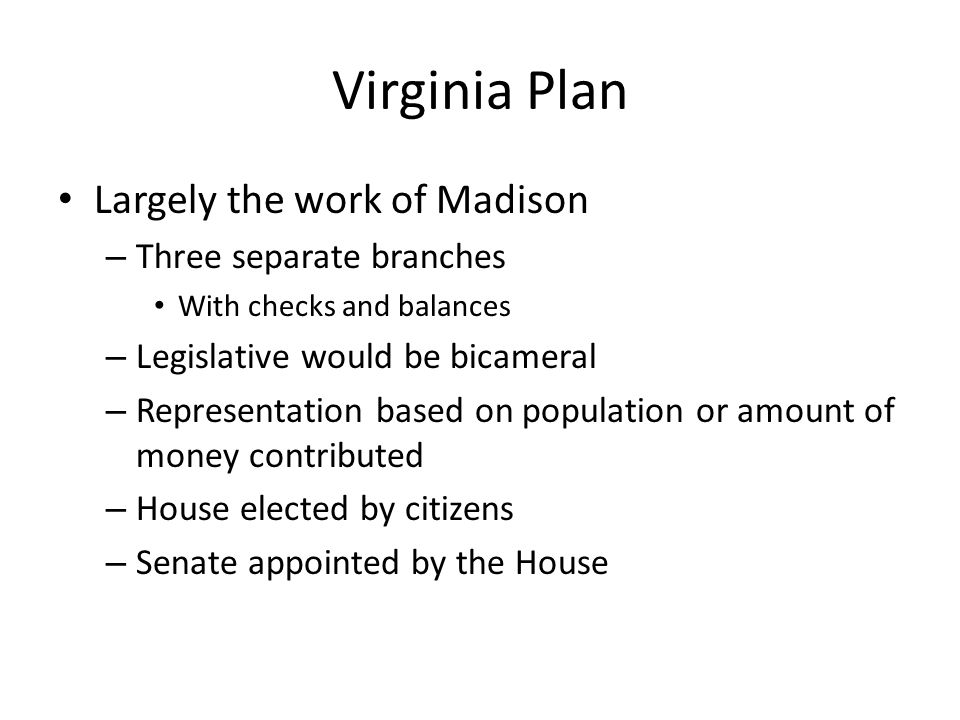 Virginia Plan Largely the work of Madison – Three separate branches With checks and balances – Legislative would be bicameral – Representation based o