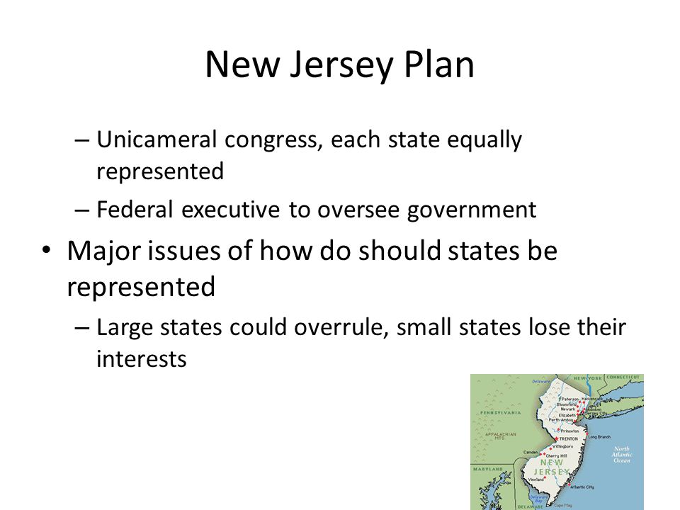 New Jersey Plan – Unicameral congress, each state equally represented – Federal executive to oversee government Major issues of how do should states b