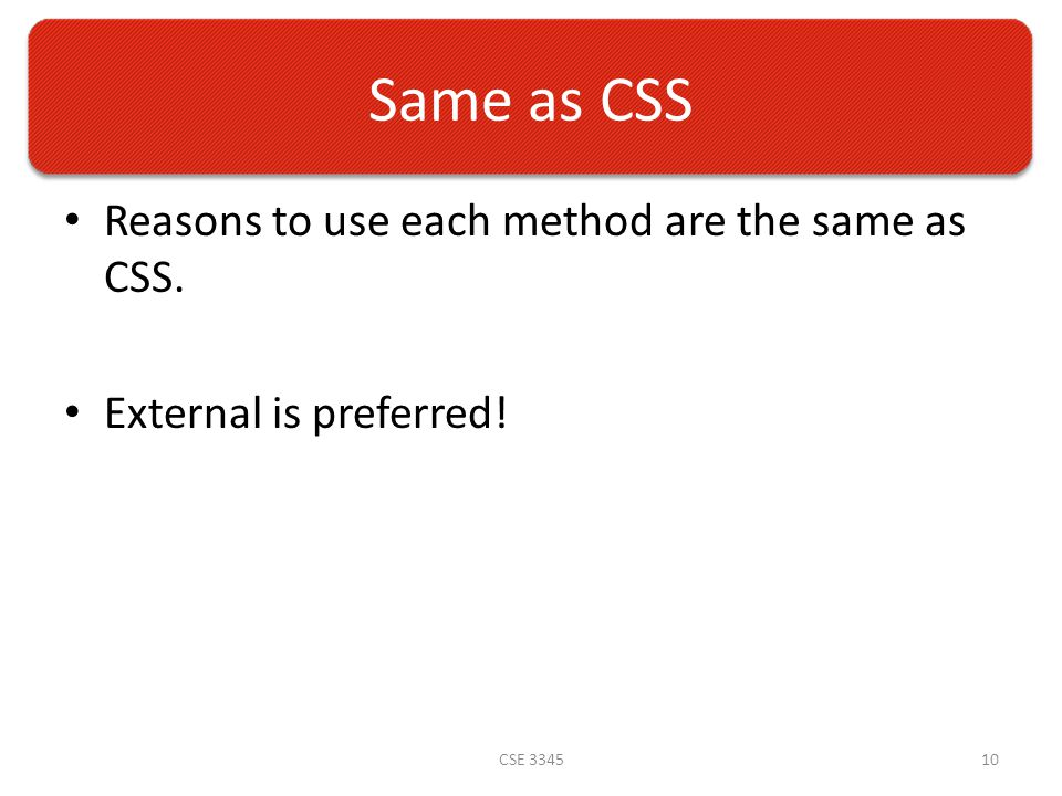 Same as CSS Reasons to use each method are the same as CSS. External is preferred! CSE 334510
