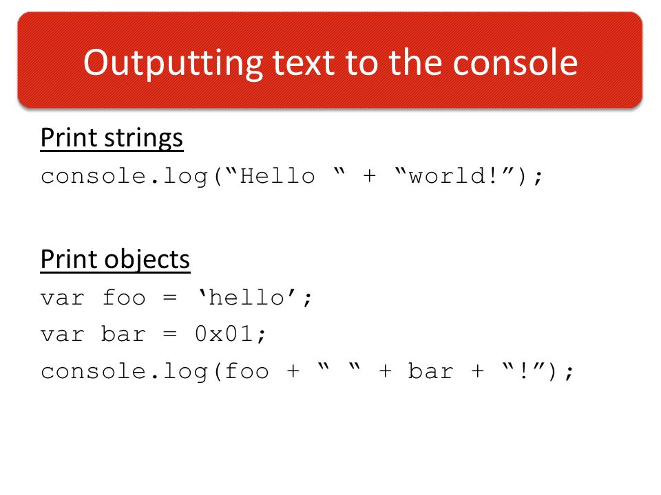 Outputting text to the console Print strings console.log( Hello + world! ); Print objects var foo = 'hello'; var bar = 0x01; console.log(foo + + bar + ! );