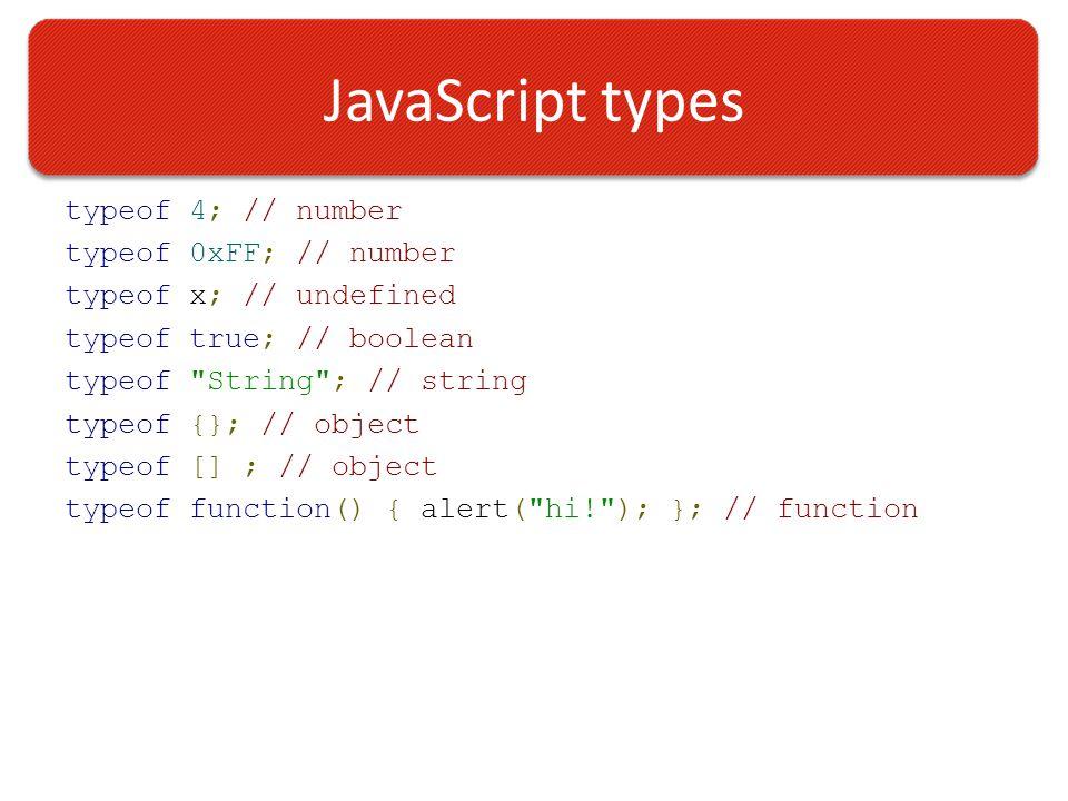JavaScript types typeof 4; // number typeof 0xFF; // number typeof x; // undefined typeof true; // boolean typeof String ; // string typeof {}; // object typeof [] ; // object typeof function() { alert( hi! ); }; // function