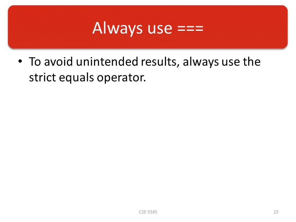 Always use === To avoid unintended results, always use the strict equals operator. CSE 334523