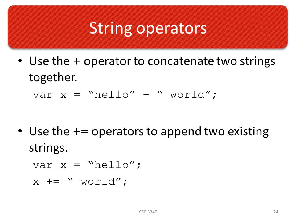 String operators Use the + operator to concatenate two strings together.