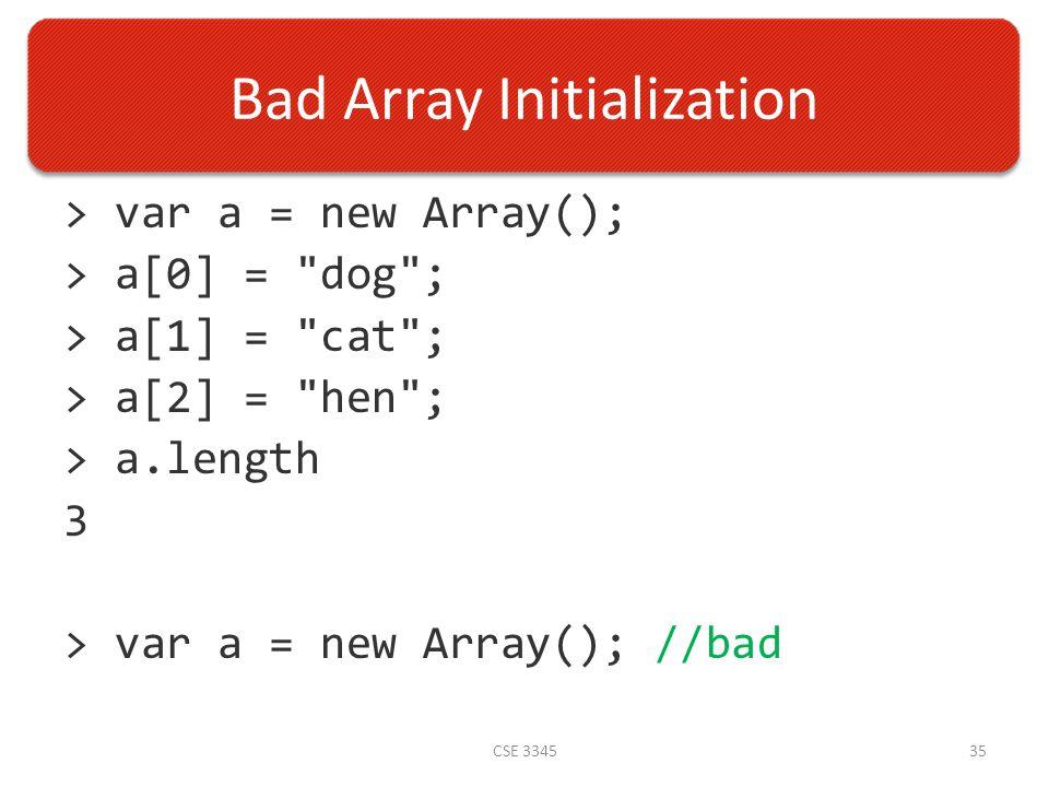 Bad Array Initialization > var a = new Array(); > a[0] = dog ; > a[1] = cat ; > a[2] = hen ; > a.length 3 > var a = new Array(); //bad CSE 334535