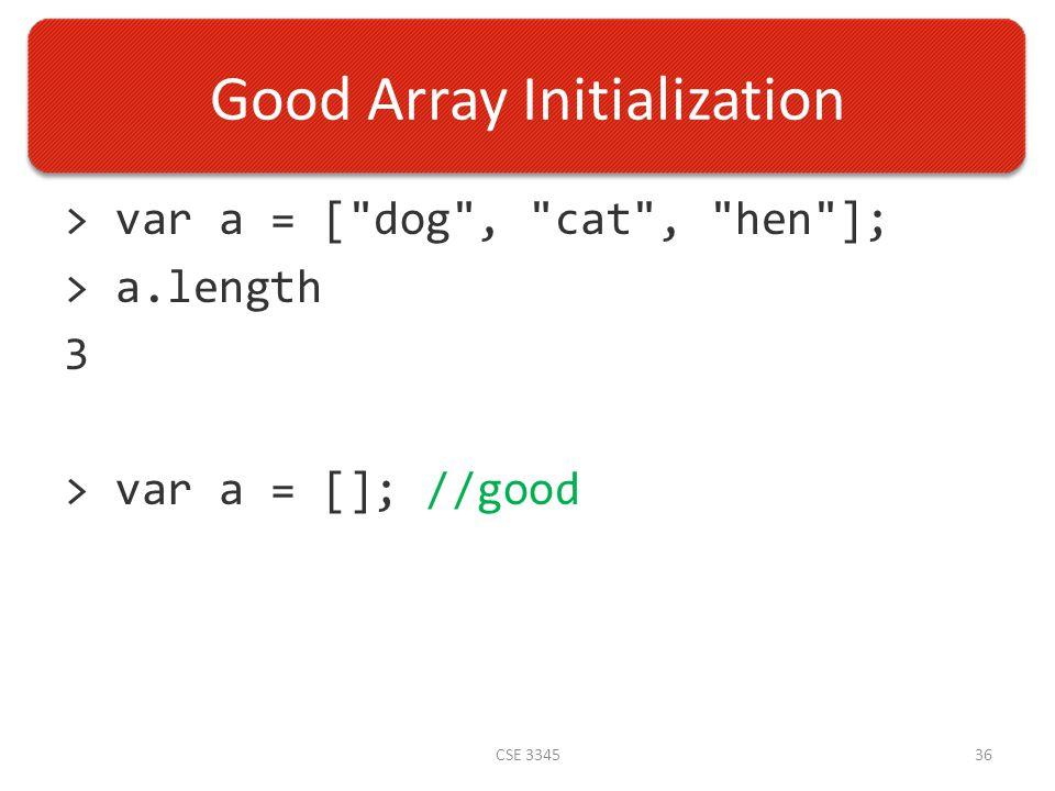 Good Array Initialization > var a = [ dog , cat , hen ]; > a.length 3 > var a = []; //good CSE 334536