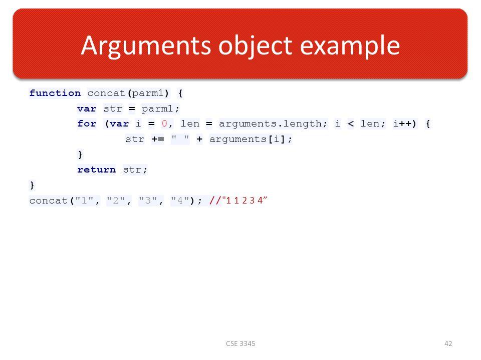 Arguments object example function concat(parm1) { var str = parm1; for (var i = 0, len = arguments.length; i < len; i++) { str += + arguments[i]; } return str; } concat( 1 , 2 , 3 , 4 ); // 1 1 2 3 4 CSE 334542