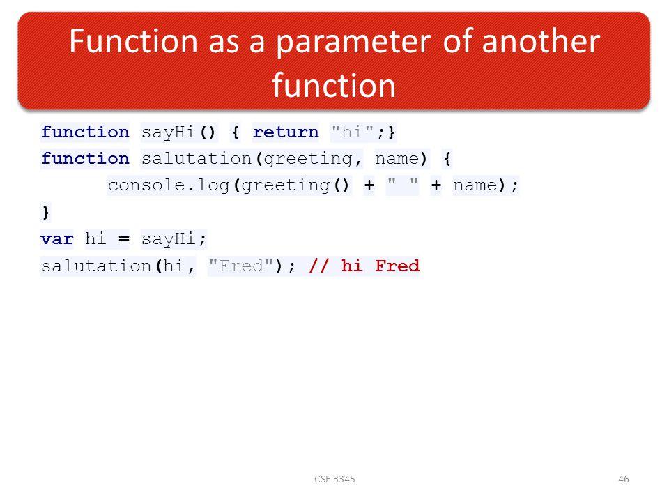 Function as a parameter of another function function sayHi() { return hi ;} function salutation(greeting, name) { console.log(greeting() + + name); } var hi = sayHi; salutation(hi, Fred ); // hi Fred CSE 334546