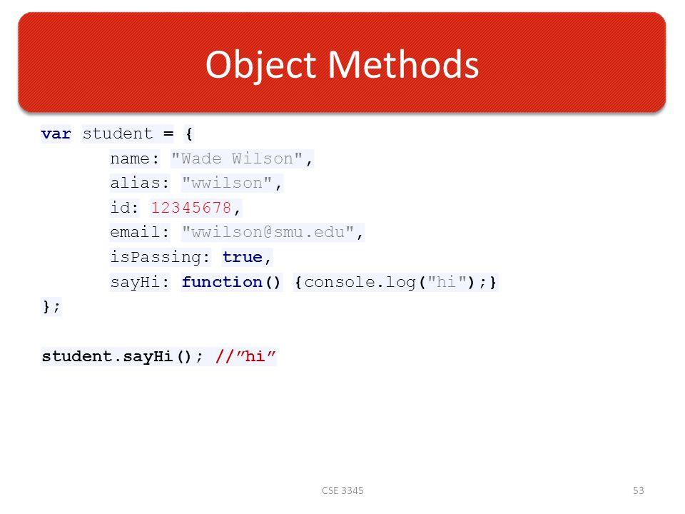 Object Methods var student = { name: Wade Wilson , alias: wwilson , id: 12345678, email: wwilson@smu.edu , isPassing: true, sayHi: function() {console.log( hi );} }; student.sayHi(); // hi CSE 334553