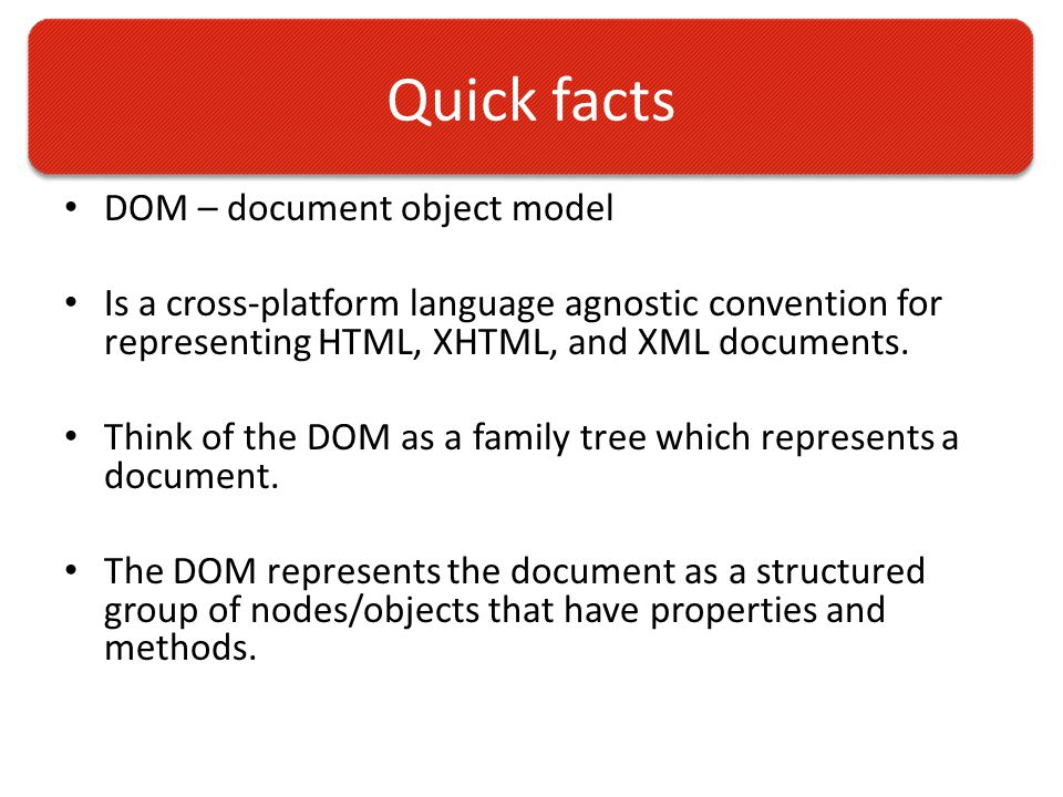 Quick facts DOM – document object model Is a cross-platform language agnostic convention for representing HTML, XHTML, and XML documents.