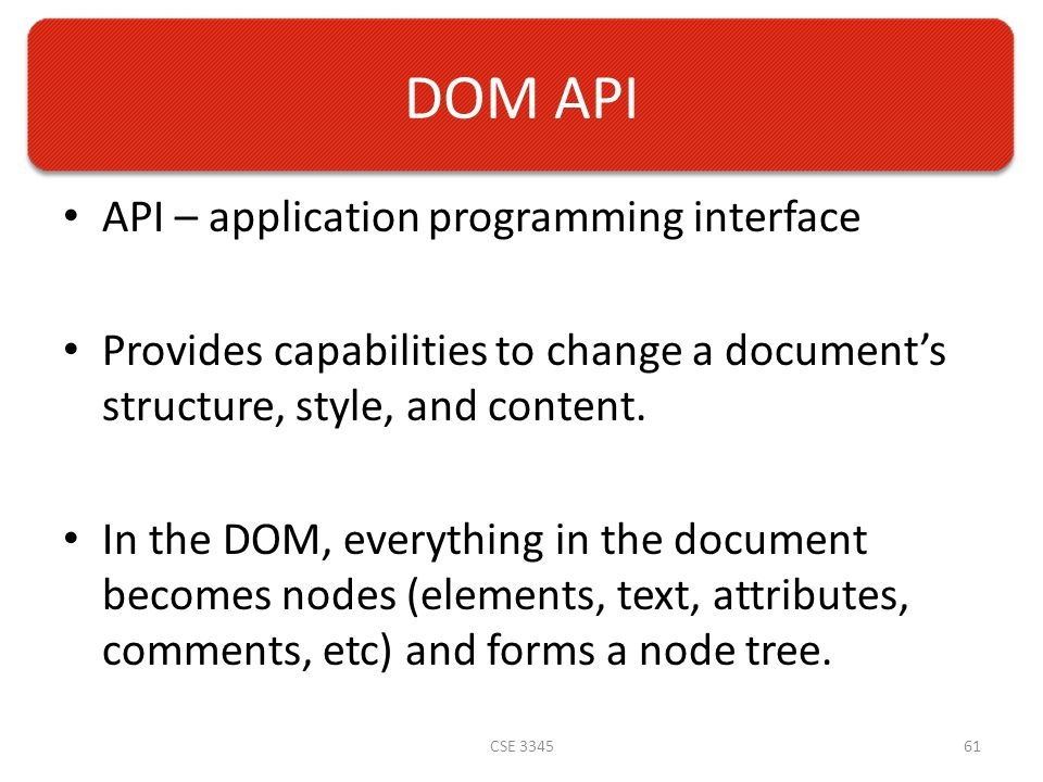 DOM API API – application programming interface Provides capabilities to change a document's structure, style, and content.