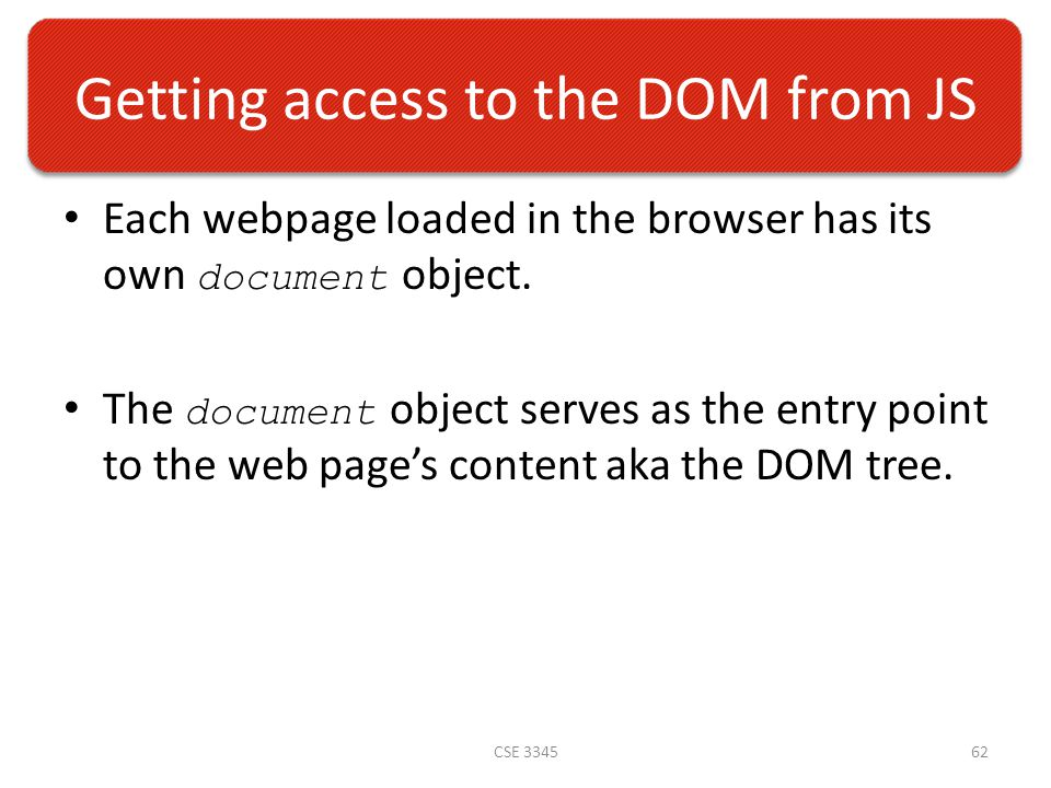 Getting access to the DOM from JS Each webpage loaded in the browser has its own document object.