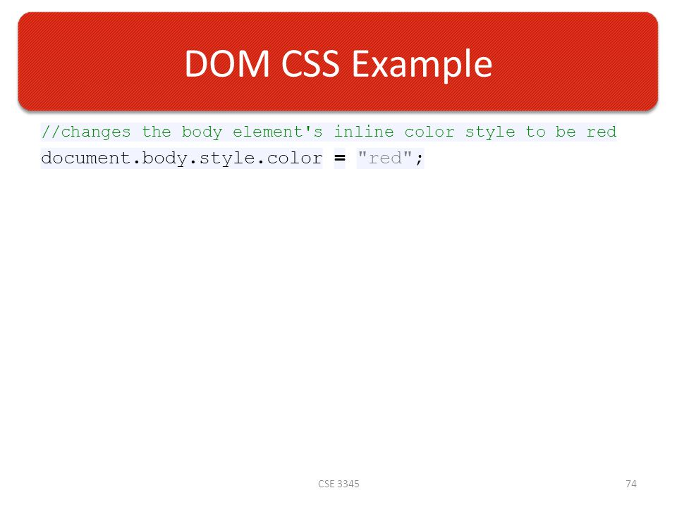 DOM CSS Example //changes the body element s inline color style to be red document.body.style.color = red ; CSE 334574