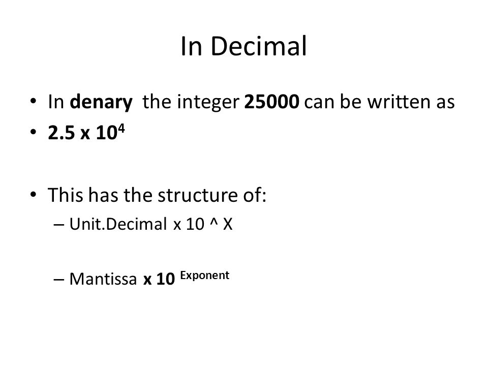 In Decimal In denary the integer 25000 can be written as 2.5 x 10 4 This has the structure of: – Unit.Decimal x 10 ^ X – Mantissa x 10 Exponent