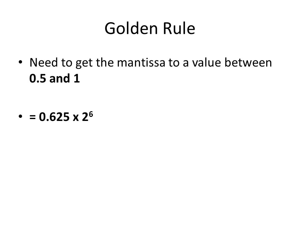 Golden Rule Need to get the mantissa to a value between 0.5 and 1 = 0.625 x 2 6