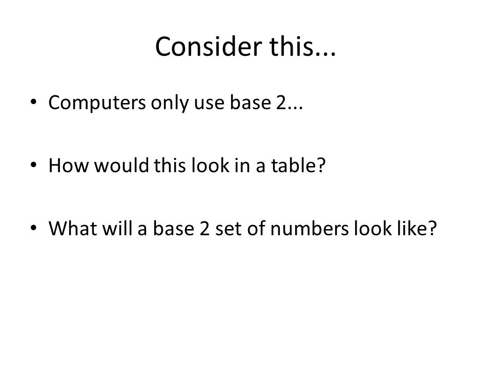 Consider this... Computers only use base 2... How would this look in a table? What will a base 2 set of numbers look like?