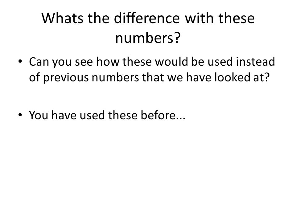 Whats the difference with these numbers? Can you see how these would be used instead of previous numbers that we have looked at? You have used these b