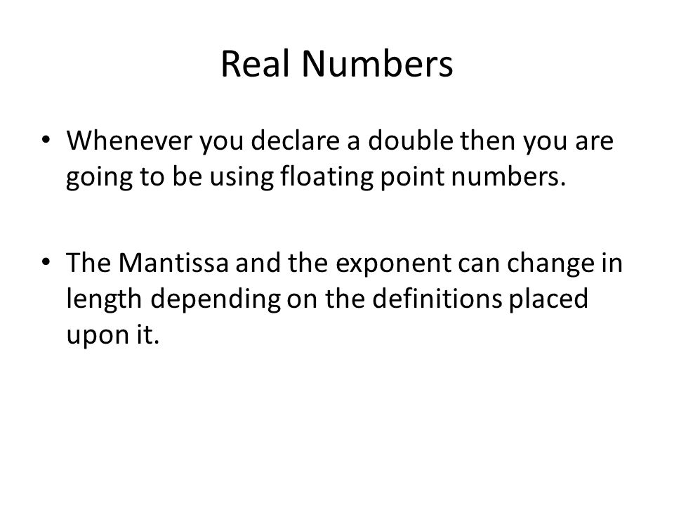 Real Numbers Whenever you declare a double then you are going to be using floating point numbers.