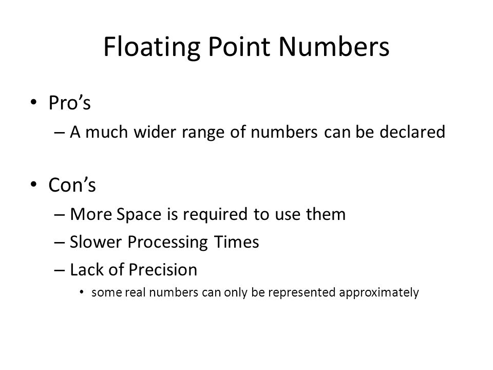 Floating Point Numbers Pro's – A much wider range of numbers can be declared Con's – More Space is required to use them – Slower Processing Times – Lack of Precision some real numbers can only be represented approximately
