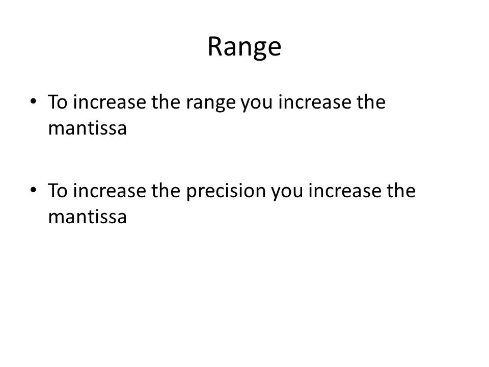 Range To increase the range you increase the mantissa To increase the precision you increase the mantissa