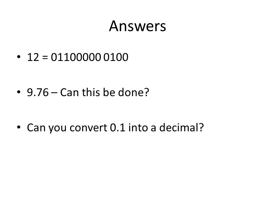 Answers 12 = 01100000 0100 9.76 – Can this be done? Can you convert 0.1 into a decimal?