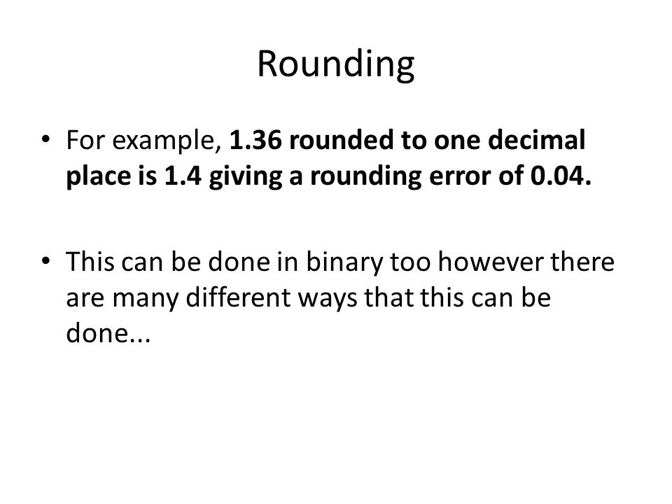Rounding For example, 1.36 rounded to one decimal place is 1.4 giving a rounding error of 0.04. This can be done in binary too however there are many
