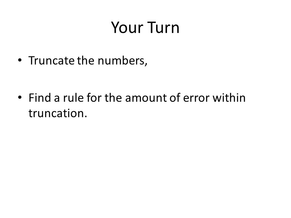 Your Turn Truncate the numbers, Find a rule for the amount of error within truncation.