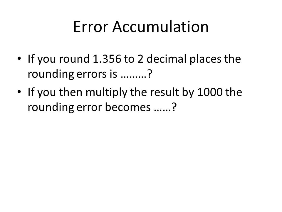 Error Accumulation If you round 1.356 to 2 decimal places the rounding errors is ………? If you then multiply the result by 1000 the rounding error becom