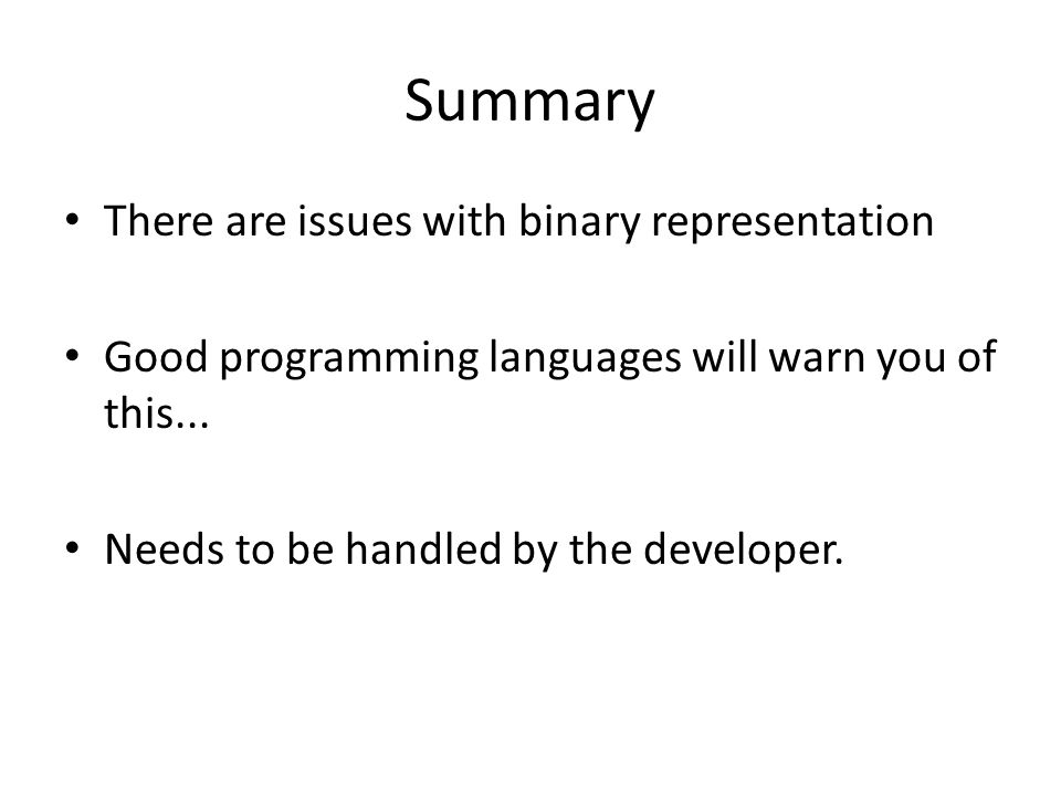 Summary There are issues with binary representation Good programming languages will warn you of this... Needs to be handled by the developer.