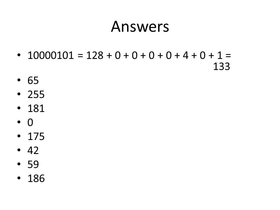 Answers 10000101 = 128 + 0 + 0 + 0 + 0 + 4 + 0 + 1 = 133 65 255 181 0 175 42 59 186