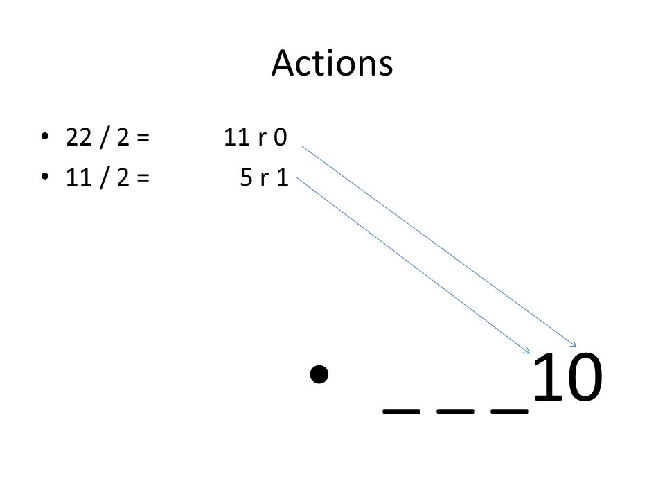 Actions 22 / 2 = 11 r 0 11 / 2 = 5 r 1 _ _ _10
