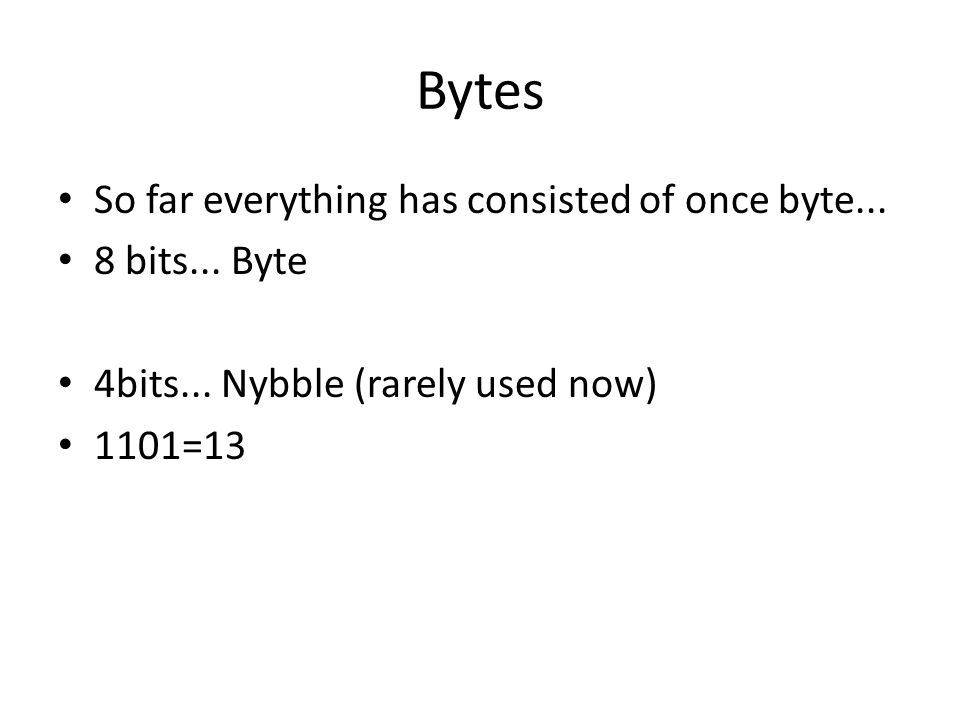 Bytes So far everything has consisted of once byte... 8 bits... Byte 4bits... Nybble (rarely used now) 1101=13