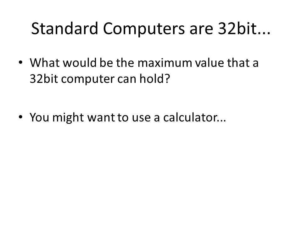 Standard Computers are 32bit... What would be the maximum value that a 32bit computer can hold? You might want to use a calculator...