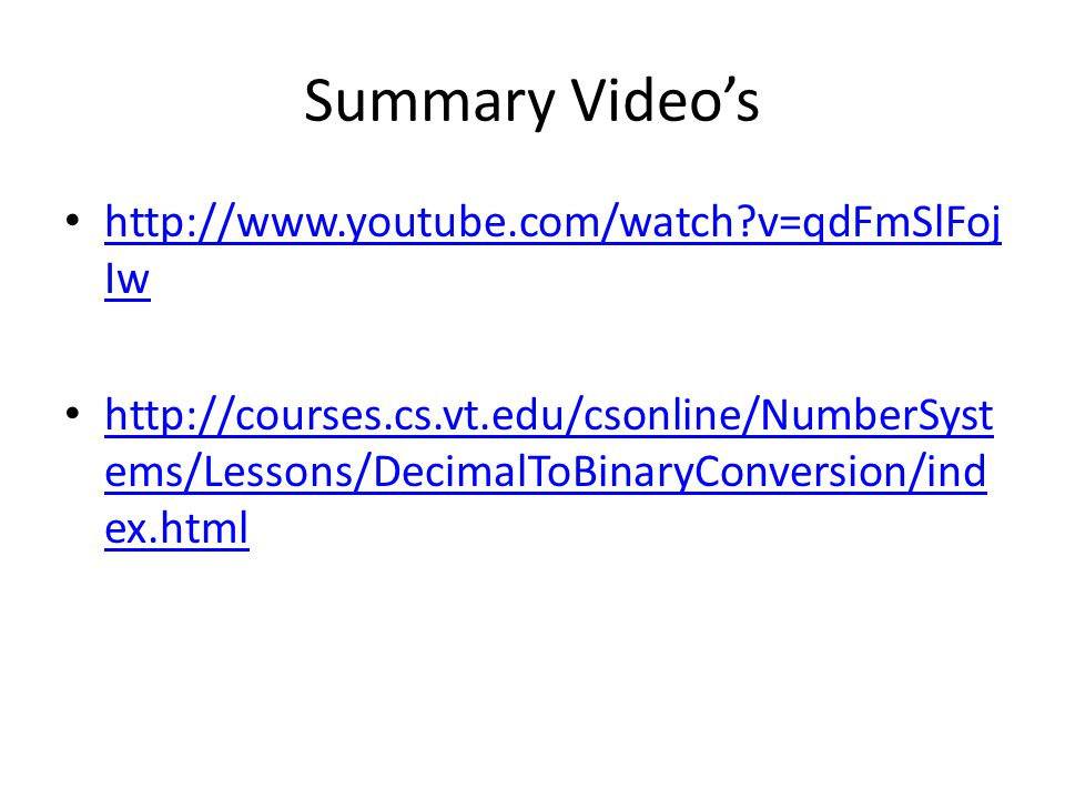 Summary Video's http://www.youtube.com/watch v=qdFmSlFoj Iw http://www.youtube.com/watch v=qdFmSlFoj Iw http://courses.cs.vt.edu/csonline/NumberSyst ems/Lessons/DecimalToBinaryConversion/ind ex.html http://courses.cs.vt.edu/csonline/NumberSyst ems/Lessons/DecimalToBinaryConversion/ind ex.html