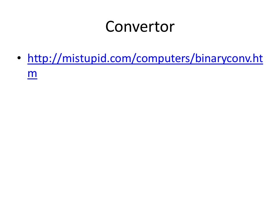 Convertor http://mistupid.com/computers/binaryconv.ht m http://mistupid.com/computers/binaryconv.ht m