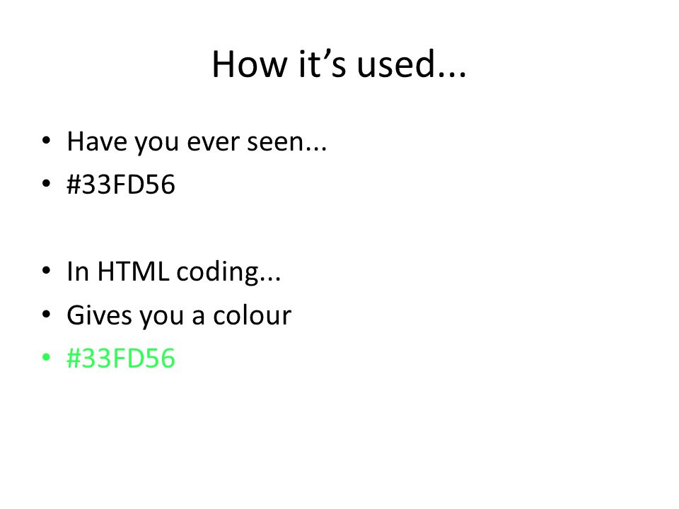 How it's used... Have you ever seen... #33FD56 In HTML coding... Gives you a colour #33FD56